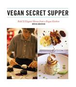 Vegan Secret Supper: Bold & Elegant Menus from a Rogue Kitchen