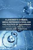Alzheimer's Disease, Media Representations and the Politics of Euthanasia: Constructing Risk and Selling Death in an Ageing Society
