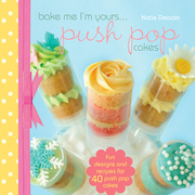 Bake Me I'm Yours...Push Pop Cakes: Fun Designs &amp; Recipes for 40 Push Pop Cakes