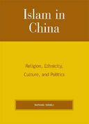 Islam in China: Religion, Ethnicity, Culture, and Politics