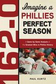 162-0: Imagine a Phillies Perfect Season: A Game-by-Game Anaylsis of the Greatest Wins in Phillies History