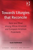 Towards Liturgies that Reconcile: Race and Ritual among African-American and European-American Protestants