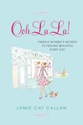 Ooh La La!: French Women's Secrets to Feeling Beautiful Every Day