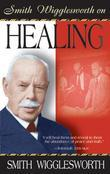 Smith Wigglesworth on Healing