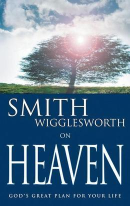 Smith Wigglesworth on Heaven: God's Great Plan for Your Life