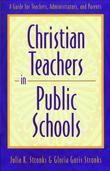 Christian Teachers in Public Schools: A Guide for Teachers, Administrators, and Parents