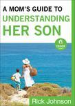 A Mom's Guide to Understanding Her Son: How Moms Can Influence Boys to Become Men of Character