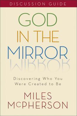 God in the Mirror Discussion Guide: Discovering Who You Were Created to Be