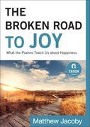 Broken Road to Joy, The: What the Psalms Teach Us about Happiness