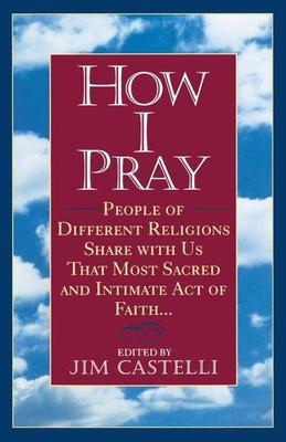 How I Pray: People of Different Religions Share with Us That Most Sacred and Intimate Act of Faith