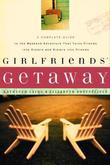 Girlfriends' Getaway: A Complete Guide to the Weekend Adventure That Turns Friends into Sisters and Si
