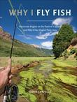 Why I Fly Fish: Passionate Anglers on the Pastime's Appeal and How It Has Shaped Their Lives