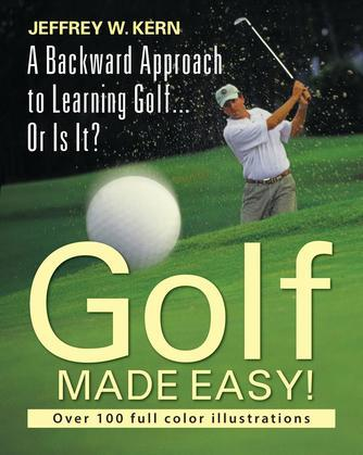 Golf Made Easy! : A Backward Approach to Learning Golf... Or Is It?