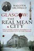 Glasgow: The Real Mean City: True Crime and Punishment in the Second City of the Empire