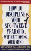 How to Discipline Your Six to Twelve Year Old . . . Without Losing Your Mind