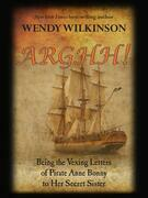Arghh: Being the Vexing Letters from Pirate Anne Bonny to her Secret Sister