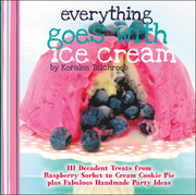Everything Goes with Ice Cream: 111 Decadent Treats from Raspberry Sorbet to Cream Cookie Pie Plus Fabulous Handmade Party Ideas