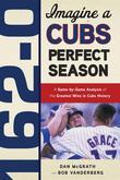 162-0: Imagine a Cubs Perfect Season: A Game-by-Game Anaylsis of the Greatest Wins in Cubs History