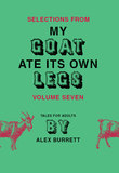 Selections from My Goat Ate Its Own Legs, Volume Seven