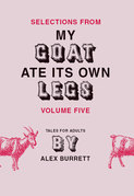 Selections from My Goat Ate Its Own Legs, Volume Five