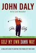 Golf My Own Damn Way: The Wit and Wisdom of John Daly