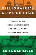 The Billionaire's Apprentice: The Rise of The Indian-American Elite and The Fall of The Galleon Hedge Fund