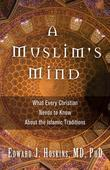 A Muslim's Mind: What Every Christian Needs to Know About the Islamic Traditions