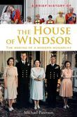 A Brief History of the House of Windsor: The Making of a Modern Monarchy