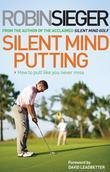 Silent Mind Putting: How To Putt Like You Never Miss