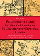 Playwrights and Literary Games in Seventeenth-Century China: Plays by Tang Xianzu, Mei Dingzuo, Wu Bing, Li Yu, and Kong Shangren