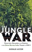 The Jungle War: Mavericks, Marauders and Madmen in the China-Burma-India Theater of World War II