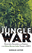 The Jungle War: Mavericks, Marauders and Madmen in the China-Burma-India Theater of World War II