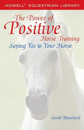 The Power of Positive Horse Training: Saying Yes to Your Horse