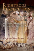 Righteous Persecution: Inquisition, Dominicans, and Christianity in the Middle Ages