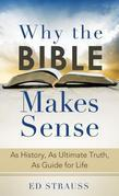 Why the Bible Makes Sense: As History, As Ultimate Truth, As Guide for Life