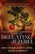 Spiritual Warrior's Guide to Defeating Jezebel, The: How to Overcome the Spirit of Control, Idolatry and Immorality