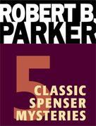 Five Classic Spenser Mysteries: A Catskill Eagle, Early Autumn, God Save the Child, the Godwulf Manuscript, Mortal Stakes