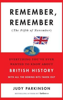Remember, Remember (The Fifth of November): Everything You've Ever Wanted to Know About British History with All the Boring Bits Taken Out