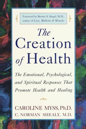 The Creation of Health: The Emotional, Psychological, and Spiritual Responses That Promote Health and Healing