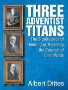 Three Adventist Titans: The Significance of Heeding or Rejecting the Counsel of Ellen White