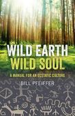 Wild Earth, Wild Soul: A Manual for an Ecstatic Culture