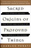 Sacred Origins of Profound Things: The Stories Behind the Rites and Rituals of the World's Religions