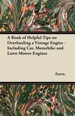 A Book of Helpful Tips on Overhauling a Vintage Engine - Including Car, Motorbike and Lawn Mower Engines