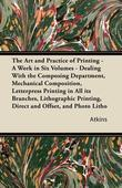 The Art and Practice of Printing - A Work in Six Volumes - Dealing With the Composing Department, Mechanical Composition, Letterpress Printing in All