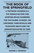 The Book of the Springfield - A Textbook Covering All the Various Military and Sporting Rifles Chambered for the Caliber .30 Model 1906 Cartridge; The