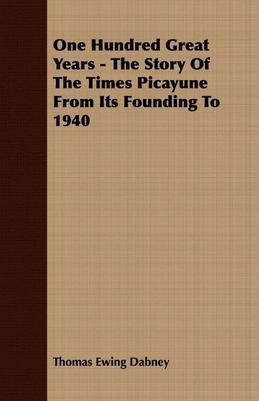 Thomas Ewing Dabney - One Hundred Great Years - The Story of the Times Picayune from Its Founding to 1940