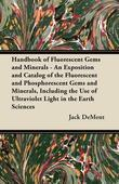 Handbook of Fluorescent Gems and Minerals - An Exposition and Catalog of the Fluorescent and Phosphorescent Gems and Minerals, Including the Use of Ul