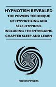 Hypnotism Revealed - The Powers Technique of Hypnotizing and Self-Hypnosis - Including the Intriguing Chapter Sleep and Learn