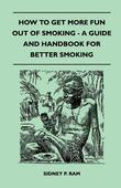 How to Get More Fun Out of Smoking - A Guide and Handbook for Better Smoking