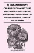 Chrysanthemum Culture for Amateurs: Containing Full Directions for the Successful Cultivation of the Chrysanthemum for Exhibition and the Market